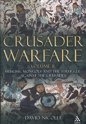 Crusader Warfare Volume II: Muslims, Mongols and the Struggle against the Crusades  by  David Nicolle