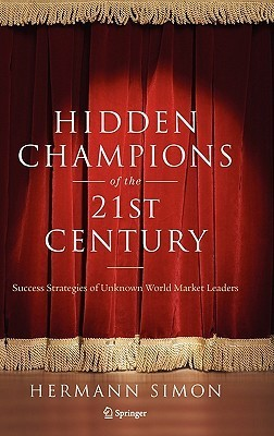 Hidden Champions of the Twenty-First Century: Success Strategies of Unknown World Market Leaders  by  Hermann Simon