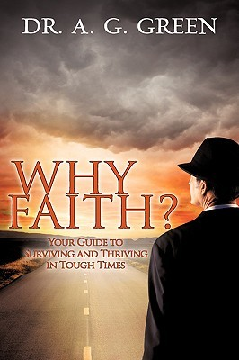 Why Faith? Your Guide to Surviving and Thriving in Tough Times  by  A.G. Green