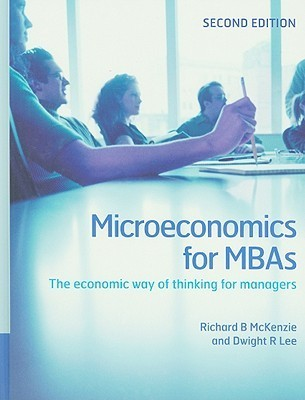 Microeconomics for MBAs: The Economic Way of Thinking for Managers Richard B. McKenzie