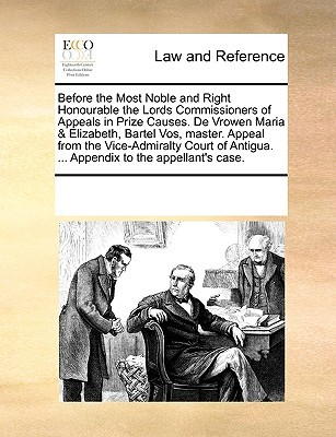 Before the Most Noble and Right Honourable the Lords Commissioners of Appeals in Prize Causes. De Vrowen Maria & Elizabeth, Bartel Vos, master. Appeal from the Vice-Admiralty Court of Antigua. ... Appendix to the appellants case. Various