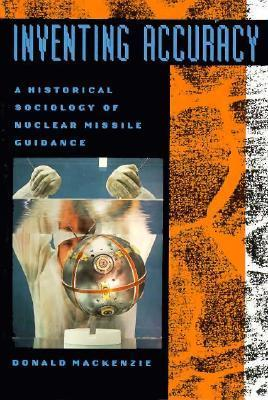 Inventing Accuracy: A Historical Sociology of Nuclear Missile Guidance  by  Donald Angus MacKenzie