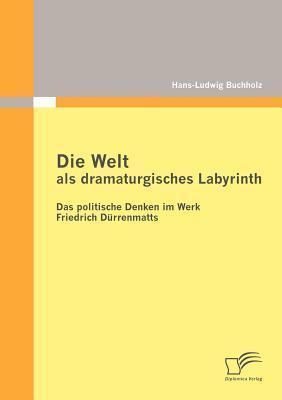 Die Welt ALS Dramaturgisches Labyrinth: Das Politische Denken Im Werk Friedrich D Rrenmatts Hans-Ludwig Buchholz
