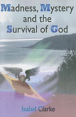Madness, Mystery and the Survival of God Isabel Clarke
