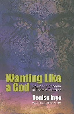 Wanting Like a God: Desire and Freedom in the Works of Thomas Traherne Denise Inge