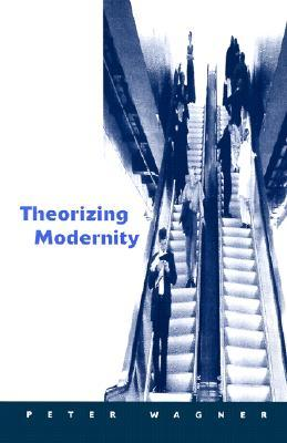 Theorizing Modernity: Inescapability and Attainability in Social Theory Peter Wagner