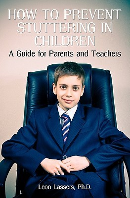 How to Prevent Stuttering in Children: A Guide for Parents and Teachers Leon Lassers