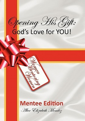 Opening His Gift: Gods Love for You!  by  Alice Elizabeth Mendez