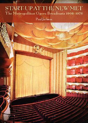 Start-Up at the New Met: The Metropolitan Opera Broadcasts, 1966-1976  by  Paul           Jackson