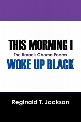 This Morning I Woke Up Black: The Barack Obama Poems  by  Reginald T. Jackson
