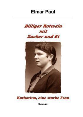 Billiger Rotwein mit Zucker und Ei: Katharina, eine starke Frau  by  Elmar Paul