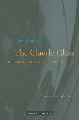 The Claude Glass: Use and Meaning of the Black Mirror in Western Art  by  Arnaud Maillet