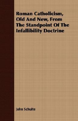 Roman Catholicism, Old and New, from the Standpoint of the Infallibility Doctrine  by  John Schulte