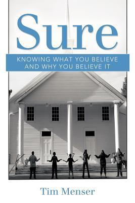 Sure: Knowing What You Believe and Why You Believe It Tim Menser