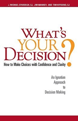 Whats Your Decision?: How to Make Choices with Confidence and Clarity: An Ignatian Approach to Decision Making J. Michael Sparough