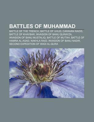 Battles of Muhammad: Battle of the Trench, Battle of Uhud, Caravan Raids, Battle of Khaybar, Invasion of Banu Qurayza  by  Books LLC