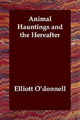 Animal Hauntings and the Hereafter Elliott ODonnell