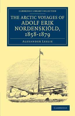 The Arctic Voyages of Adolf Erik Nordenskiold, 1858 1879 Alexander Leslie