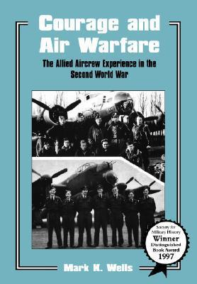 Courage and Air Warfare: The Allied Aircrew Experience in the Second World War  by  Mark K. Wells