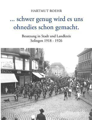 ...schwer genug wird es uns ohnedies schon gemacht: Besatzung in Stadt und Landkreis Solingen 1918 - 1926 Hartmut Roehr