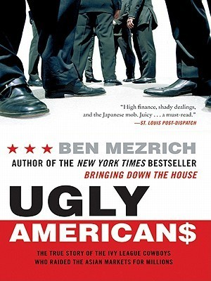 Ugly Americans: The True Story of the Ivy League Cowboys Who Raided the Asian Markets for Millions  by  Ben Mezrich