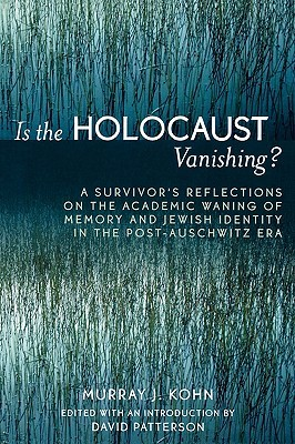 Is the Holocaust Vanishing?: A Survivors Reflections on the Academic Waning of Memory and Jewish Identity in the Post-Auschwitz Era Murray J. Kohn