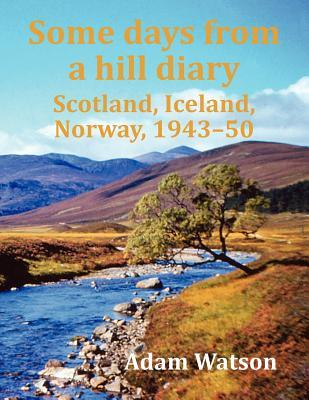 Some Days from a Hill Diary: Scotland, Iceland, Norway, 1943-50  by  Adam Watson
