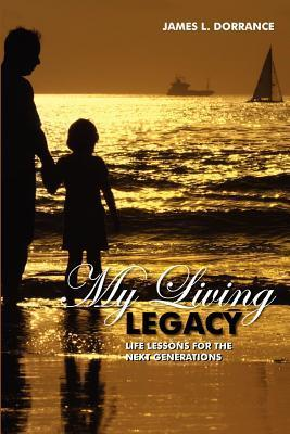My Living Legacy: Life Lessons for the Next Generations  by  James L. Dorrance