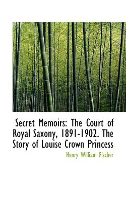 Secret Memoirs: The Court of Royal Saxony, 1891-1902. the Story of Louise Crown Princess  by  Henry William Fischer