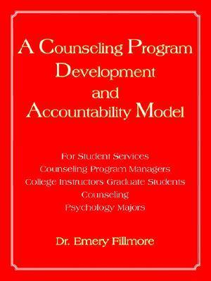 A Counseling Program Development and Accountability Model: For Student Services/Counseling Program Managers/College Instructors/Graduate Students/Co Emery Fillmore