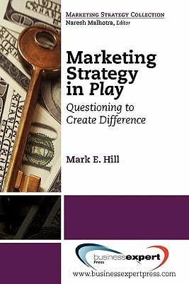 Marketing Strategy in Play: Questioning to Create Difference  by  Mark Hill