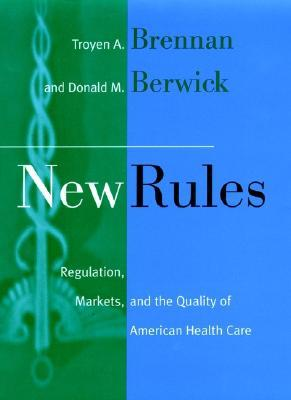 New Rules: Regulation, Markets, and the Quality of American Health Care  by  Troyen A. Brennan