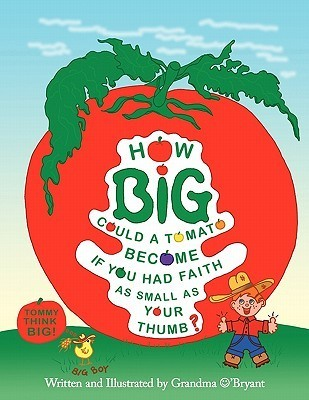 How Big Could a Tomato Become If You Had Faith as Small as Your Thumb?  by  Grandma OBryant