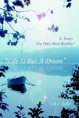 Life Is But a Dream: Is Yours the Only Real Reality? Lon S. Safko