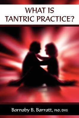 What Is Tantric Practice?  by  Barnaby B. Barratt