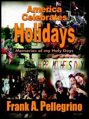 America Celebrates Holidays: Memories of My Holy Days  by  Frank A. Pellegrino