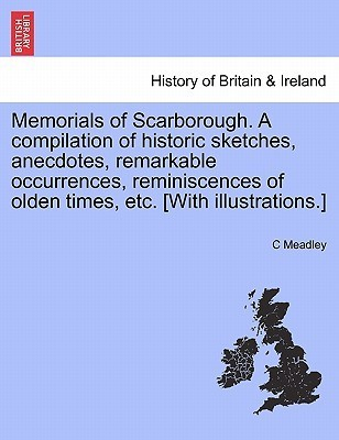 Memorials of Scarborough. a Compilation of Historic Sketches, Anecdotes, Remarkable Occurrences, Reminiscences of Olden Times, Etc. [With Illustrations.]  by  C Meadley