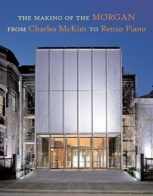 Making of the Morgan from Charles McKim to Renzo Piano  by  Paul S. Byard