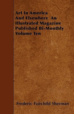 Art in America and Elsewhere an Illustrated Magazine Published Bi-Monthly Volume Ten  by  Frederic Sherman