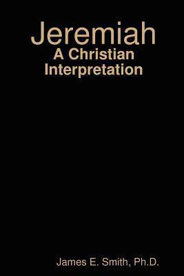 Jeremiah: A Christian Interpretation  by  James E.   Smith