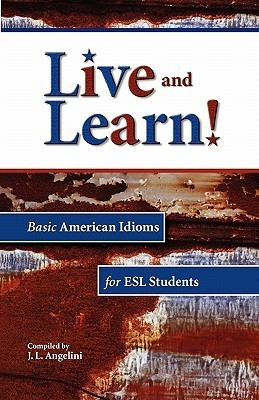 Live and Learn! Basic American Idioms for ESL Students J. L. Angelini