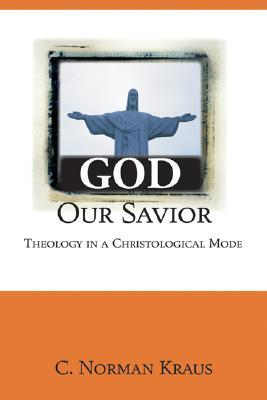 God Our Savior: Theology in a Christological Mode  by  C. Norman Kraus