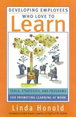 Developing Employees Who Love to Learn: Tools, Strategies, and Programs for Promoting Learning at Work Linda Honold