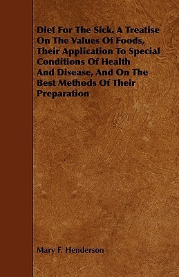 Diet for the Sick. a Treatise on the Values of Foods, Their Application to Special Conditions of Health and Disease, and on the Best Methods of Their  by  Mary F. Henderson