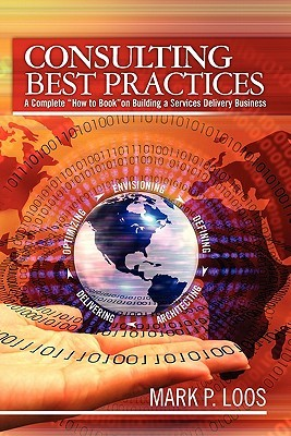 Consulting Best Practices: A Complete How to Book on Building a Services Delivery Business  by  Mark P. Loos