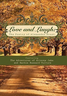 Love and Laugh: The Poetry of Alexander Frost Featuring the Adventures of Arizona Jake and Barbie Buzzard-Vulture Alexander Frost
