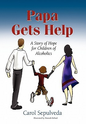 Papa Gets Help, a Story of Hope for Children of Alcoholics  by  Carol Saenz Sepulveda