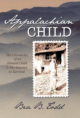 Appalachian Child: The Chronicles of an Abused Child and Her Journey to Survival Bea B. Todd