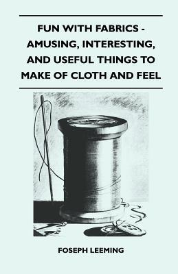 Fun with Fabrics - Amusing, Interesting, and Useful Things to Make of Cloth and Felt Foseph Leeming