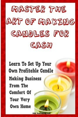 Master The Art Of Making Candles For Cash: Start Your Own Profitable Candle Making Business From Home KMS Publishing.com